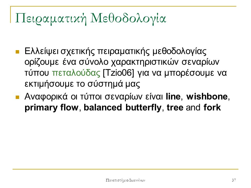 Πανεπιστήμιο Ιωαννίνων 37 Πειραματική Μεθοδολογία Ελλείψει σχετικής πειραματικής μεθοδολογίας ορίζουμε ένα σύνολο χαρακτηριστικών σεναρίων τύπου πεταλούδας [Tzio06] για να μπορέσουμε να εκτιμήσουμε το σύστημά μας Αναφορικά οι τύποι σεναρίων είναι line, wishbone, primary flow, balanced butterfly, tree and fork