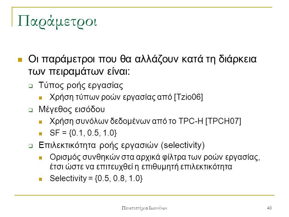 Πανεπιστήμιο Ιωαννίνων 40 Παράμετροι Οι παράμετροι που θα αλλάζουν κατά τη διάρκεια των πειραμάτων είναι:  Τύπος ροής εργασίας Χρήση τύπων ροών εργασίας από [Tzio06]  Μέγεθος εισόδου Χρήση συνόλων δεδομένων από το TPC-H [TPCH07] SF = {0.1, 0.5, 1.0}  Επιλεκτικότητα ροής εργασιών (selectivity) Ορισμός συνθηκών στα αρχικά φίλτρα των ροών εργασίας, έτσι ώστε να επιτευχθεί η επιθυμητή επιλεκτικότητα Selectivity = {0.5, 0.8, 1.0}