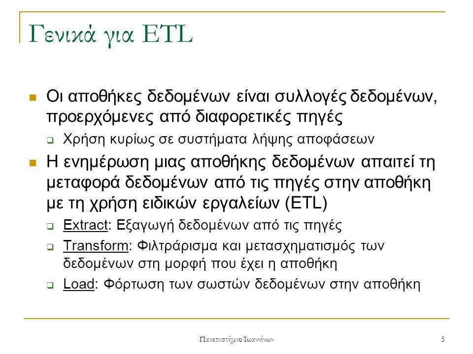 Πανεπιστήμιο Ιωαννίνων 5 Γενικά για ETL Οι αποθήκες δεδομένων είναι συλλογές δεδομένων, προερχόμενες από διαφορετικές πηγές  Χρήση κυρίως σε συστήματα λήψης αποφάσεων Η ενημέρωση μιας αποθήκης δεδομένων απαιτεί τη μεταφορά δεδομένων από τις πηγές στην αποθήκη με τη χρήση ειδικών εργαλείων (ETL)  Extract: Εξαγωγή δεδομένων από τις πηγές  Transform: Φιλτράρισμα και μετασχηματισμός των δεδομένων στη μορφή που έχει η αποθήκη  Load: Φόρτωση των σωστών δεδομένων στην αποθήκη