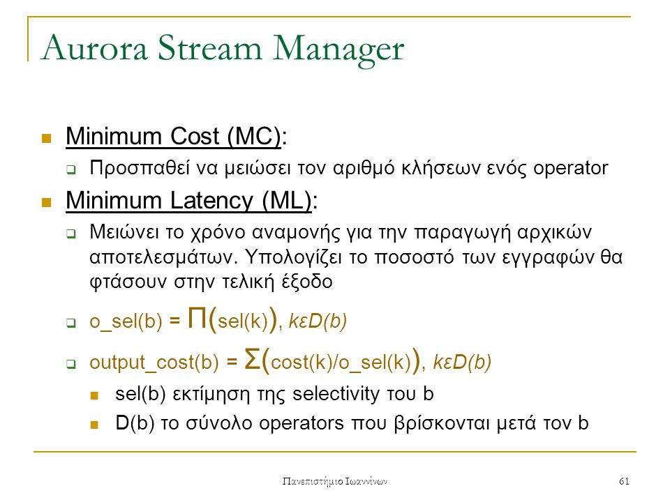 Πανεπιστήμιο Ιωαννίνων 62 Aurora Stream Manager Minimum Memory (MM):  Επιλέγει να εκτελέσει τον operator που θα έχει την μεγαλύτερη κατανάλωση μνήμης Αυτό σημαίνει ότι λαμβάνεται υπόψη το μέγεθος της εισόδου, καθώς και το selectivity του operator  mem_rr(b) = (tsize(b)X(1-selectivity(b))) / cost(b) Όπου tsize(b) είναι το μέγεθος της ουράς εισόδου του b