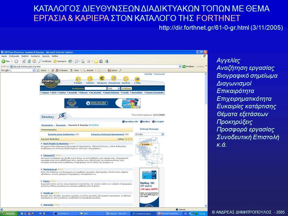 © ΑΝΔΡΕΑΣ ΔΗΜΗΤΡΟΠΟΥΛΟΣ - 2005 ΚΑΤΑΛΟΓΟΣ ΔΙΕΥΘΥΝΣΕΩΝ ΔΙΑΔΙΚΤΥΑΚΩΝ ΤΟΠΩΝ ΜΕ ΘΕΜΑ ΕΡΓΑΣΙΑ & ΚΑΡΙΕΡΑ ΣΤΟΝ ΚΑΤΑΛΟΓΟ ΤΗΣ FORTHNET http://dir.forthnet.gr/61-0-gr.html (3/11/2005) Αγγελίες Αναζήτηση εργασίας Βιογραφικό σημείωμα Διαγωνισμοί Επικαιρότητα Επιχειρηματικότητα Ευκαιρίες κατάρτισης Θέματα εξετάσεων Προκηρύξεις Προσφορά εργασίας Συνοδευτική Επιστολή κ.ά.