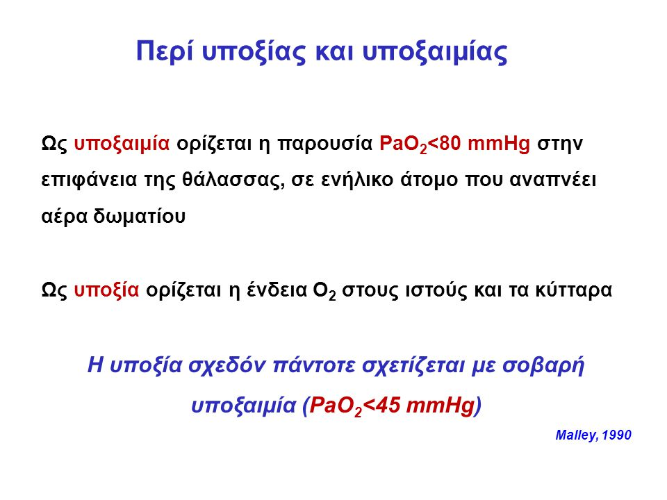 Περί υποξίας και υποξαιμίας Ως υποξαιμία ορίζεται η παρουσία PaO 2 <80 mmHg στην επιφάνεια της θάλασσας, σε ενήλικο άτομο που αναπνέει αέρα δωματίου Ως υποξία ορίζεται η ένδεια Ο 2 στους ιστούς και τα κύτταρα Η υποξία σχεδόν πάντοτε σχετίζεται με σοβαρή υποξαιμία (PaO 2 <45 mmHg) Malley, 1990