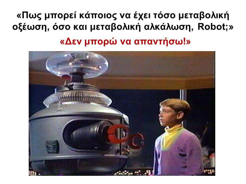 «Πως μπορεί κάποιος να έχει τόσο μεταβολική οξέωση, όσο και μεταβολική αλκάλωση, Robot;» «Δεν μπορώ να απαντήσω!»