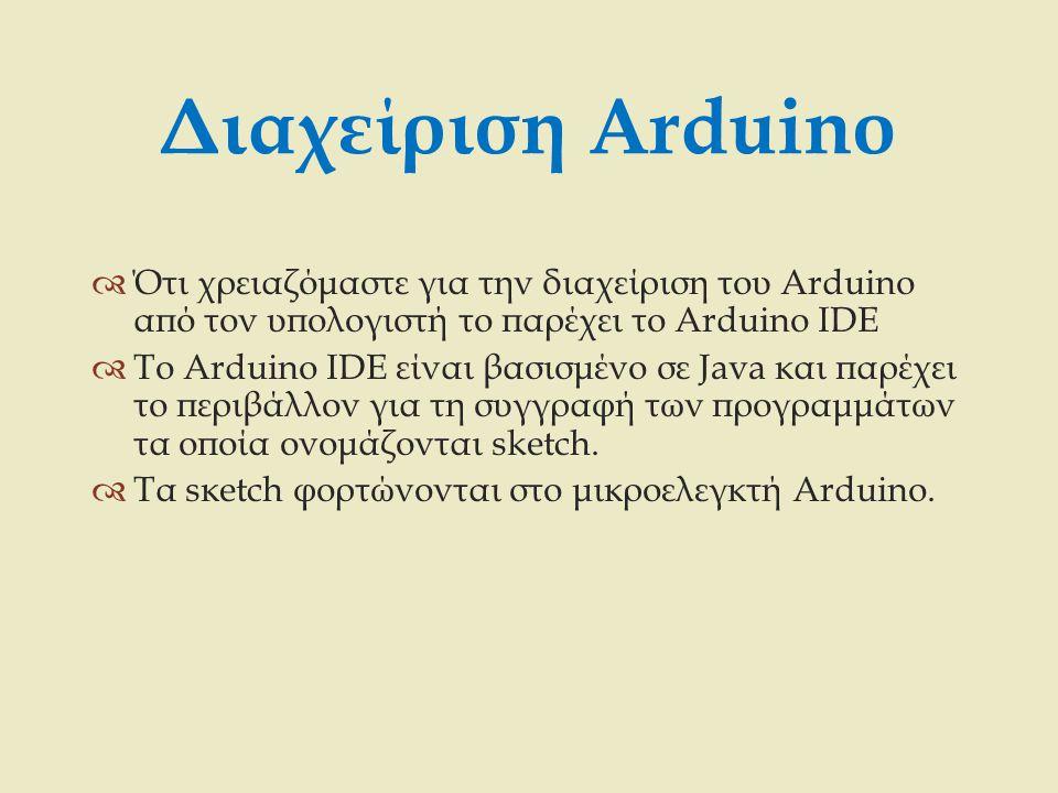 Διαχείριση Arduino  Ότι χρειαζόμαστε για την διαχείριση του Arduino από τον υπολογιστή το παρέχει το Arduino IDE  Το Arduino IDE είναι βασισμένο σε
