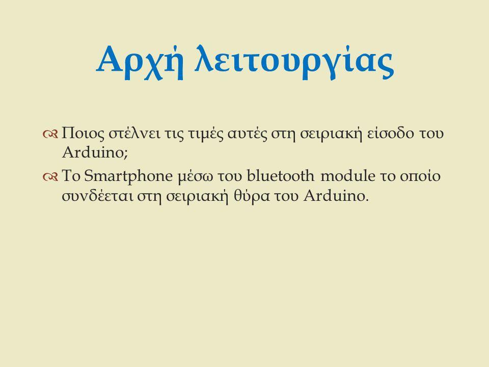 Αρχή λειτουργίας  Ποιος στέλνει τις τιμές αυτές στη σειριακή είσοδο του Arduino;  Το Smartphone μέσω του bluetooth module το οποίο συνδέεται στη σει