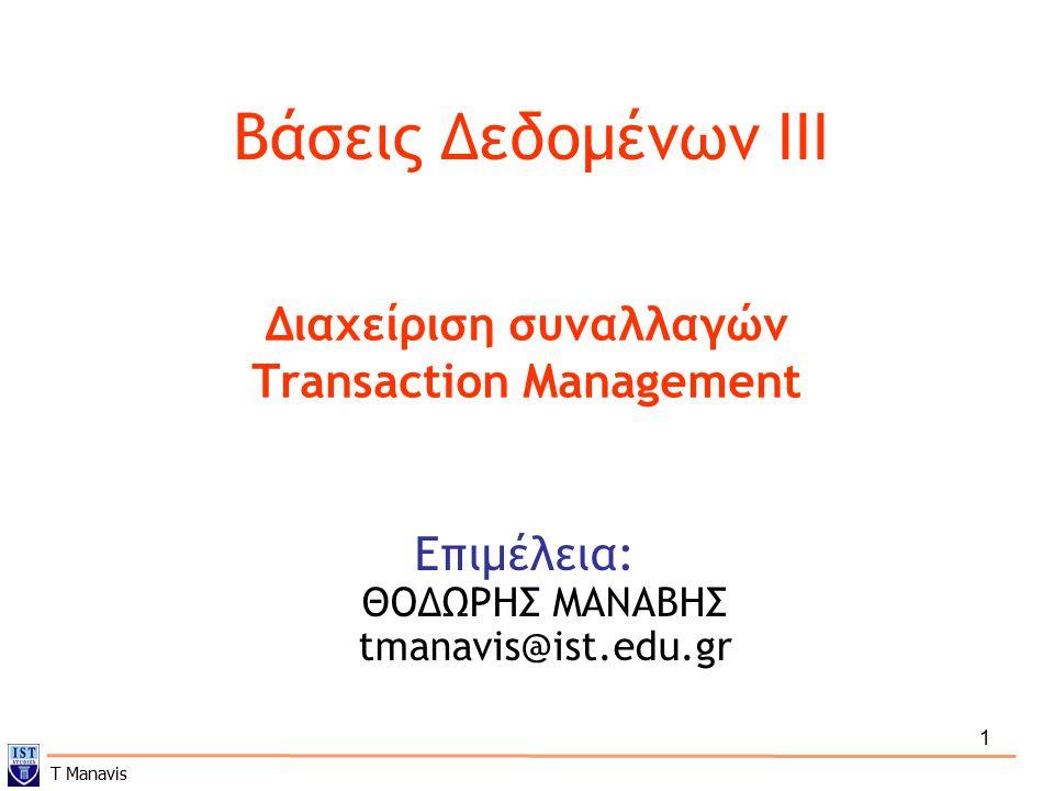 Διαχείριση Συναλλαγών (Transaction Management)  Ορισμός της συναλλαγής  Καταστάσεις μιας συναλλαγής  Υλοποίηση της Ατομικότητας και της Μονιμότητας – Atomicity and Durability  Ταυτοχρονικές εκτελέσεις - Concurrency  Σειριοποιησιμότητα - Serializability  Δυνατότητα Επαναφοράς (ή ανάκαμψης) - Recoverability  Υλοποίηση της Απομόνωσης - Isolation  Ορισμός των συναλλαγών στην SQL  Έλεγχος για σειριοποιησιμότητα Πηγή: Silberschatz et al., Database System Concepts , 4 th ed.