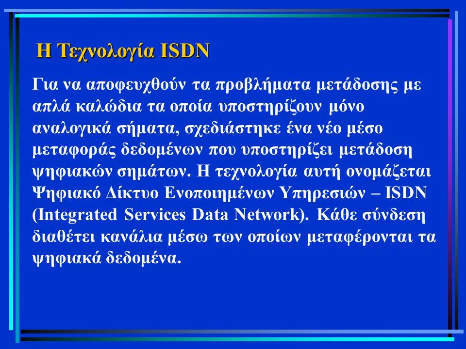 Η Τεχνολογία ISDN Για να αποφευχθούν τα προβλήματα μετάδοσης με απλά καλώδια τα οποία υποστηρίζουν μόνο αναλογικά σήματα, σχεδιάστηκε ένα νέο μέσο μετ