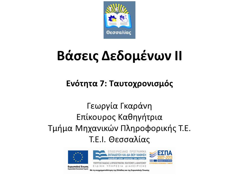 Βάσεις Δεδομένων II Ενότητα 7: Ταυτοχρονισμός Γεωργία Γκαράνη Επίκουρος Καθηγήτρια Τμήμα Μηχανικών Πληροφορικής Τ.Ε.