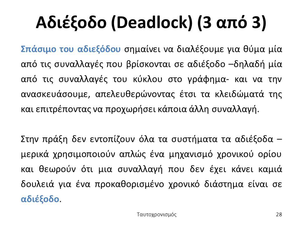 Αδιέξοδο (Deadlock) (3 από 3) Σπάσιμο του αδιεξόδου σημαίνει να διαλέξουμε για θύμα μία από τις συναλλαγές που βρίσκονται σε αδιέξοδο –δηλαδή μία από τις συναλλαγές του κύκλου στο γράφημα- και να την ανασκευάσουμε, απελευθερώνοντας έτσι τα κλειδώματά της και επιτρέποντας να προχωρήσει κάποια άλλη συναλλαγή.