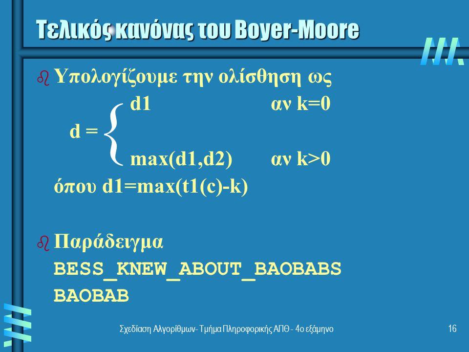 Σχεδίαση Αλγορίθμων- Τμήμα Πληροφορικής ΑΠΘ - 4ο εξάμηνο16 Τελικός κανόνας του Boyer-Moore b Υπολογίζουμε την ολίσθηση ως d1αν k=0 d = max(d1,d2)αν k>