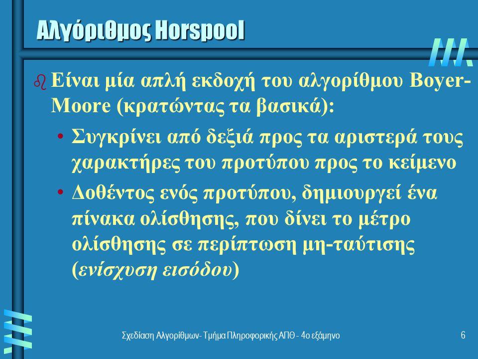 Σχεδίαση Αλγορίθμων- Τμήμα Πληροφορικής ΑΠΘ - 4ο εξάμηνο6 Αλγόριθμος Horspool b b Είναι μία απλή εκδοχή του αλγορίθμου Boyer- Moore (κρατώντας τα βασι
