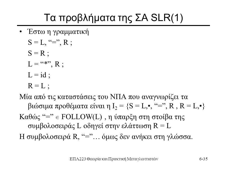 """ΕΠΛ223 Θεωρία και Πρακτική Μεταγλωττιστών6-35 Τα προβλήματα της ΣΑ SLR(1) Έστω η γραμματική S = L, """"="""", R ; S = R ; L = """"*"""", R ; L = id ; R = L ; Mία"""
