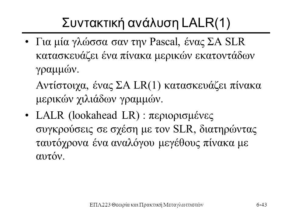 ΕΠΛ223 Θεωρία και Πρακτική Μεταγλωττιστών6-43 Συντακτική ανάλυση LALR(1) Για μία γλώσσα σαν την Pascal, ένας ΣΑ SLR κατασκευάζει ένα πίνακα μερικών εκ