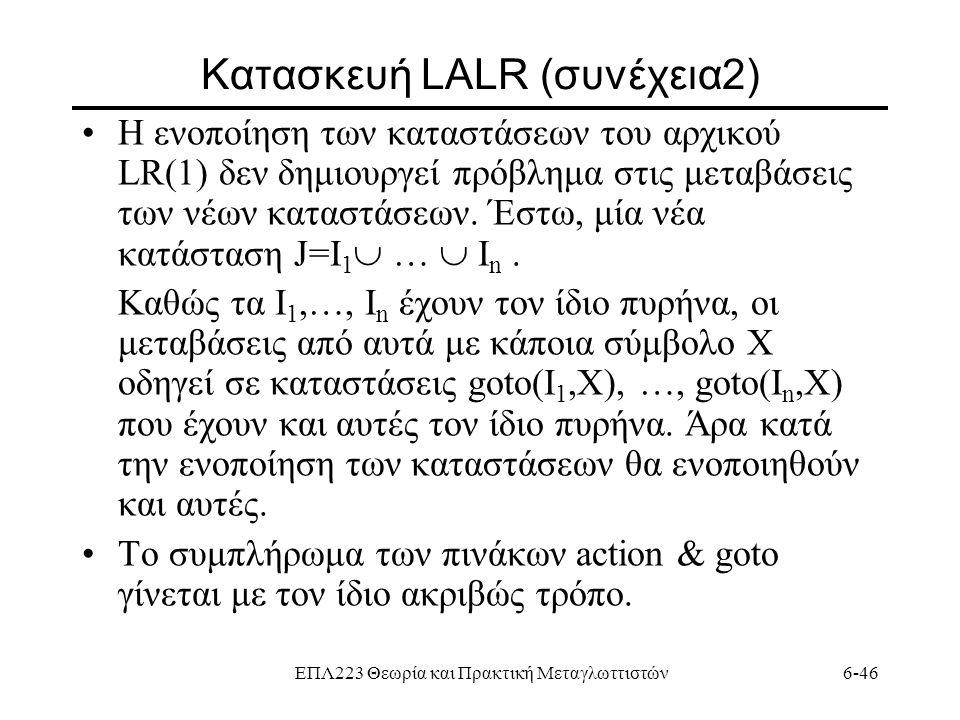 ΕΠΛ223 Θεωρία και Πρακτική Μεταγλωττιστών6-46 Κατασκευή LALR (συνέχεια2) Η ενοποίηση των καταστάσεων του αρχικού LR(1) δεν δημιουργεί πρόβλημα στις με