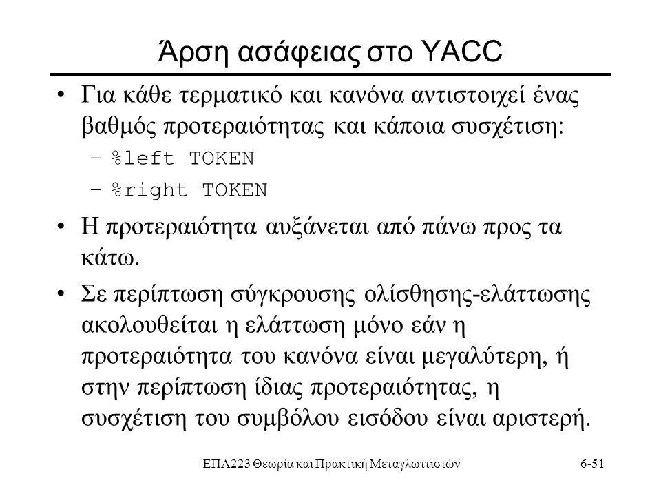 ΕΠΛ223 Θεωρία και Πρακτική Μεταγλωττιστών6-51 Άρση ασάφειας στο YACC Για κάθε τερματικό και κανόνα αντιστοιχεί ένας βαθμός προτεραιότητας και κάποια σ