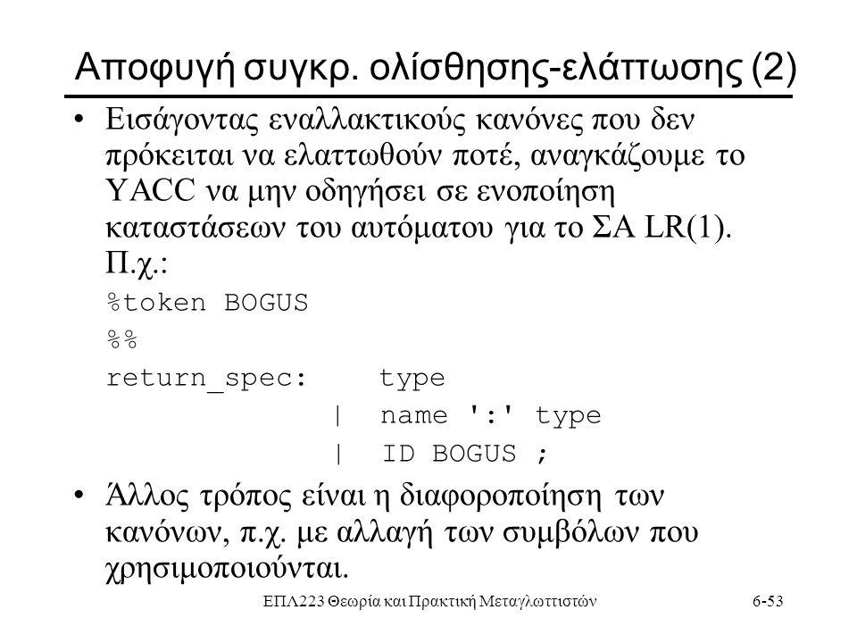 ΕΠΛ223 Θεωρία και Πρακτική Μεταγλωττιστών6-53 Αποφυγή συγκρ. ολίσθησης-ελάττωσης (2) Εισάγοντας εναλλακτικούς κανόνες που δεν πρόκειται να ελαττωθούν