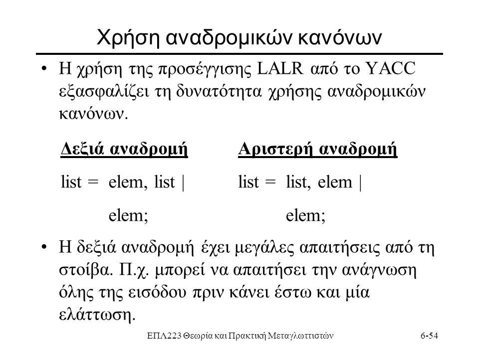 ΕΠΛ223 Θεωρία και Πρακτική Μεταγλωττιστών6-54 Χρήση αναδρομικών κανόνων Η χρήση της προσέγγισης LALR από το YACC εξασφαλίζει τη δυνατότητα χρήσης αναδ