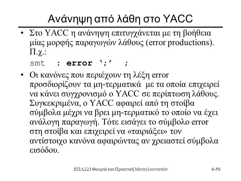 ΕΠΛ223 Θεωρία και Πρακτική Μεταγλωττιστών6-56 Ανάνηψη από λάθη στο YACC Στο YACC η ανάνηψη επιτυγχάνεται με τη βοήθεια μίας μορφής παραγωγών λάθους (e