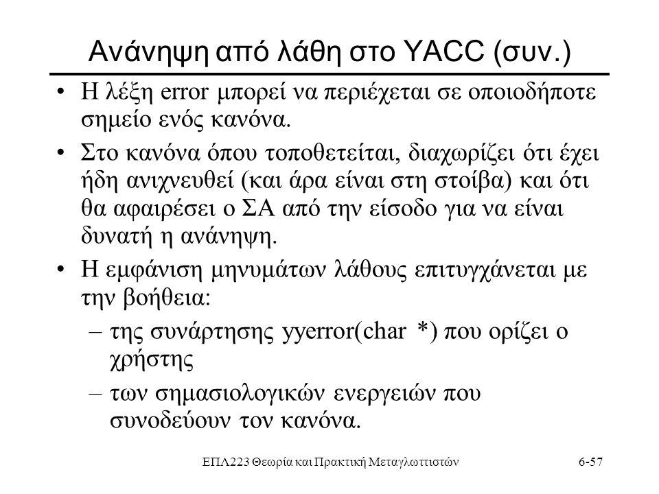 ΕΠΛ223 Θεωρία και Πρακτική Μεταγλωττιστών6-57 Ανάνηψη από λάθη στο YACC (συν.) Η λέξη error μπορεί να περιέχεται σε οποιοδήποτε σημείο ενός κανόνα. Στ