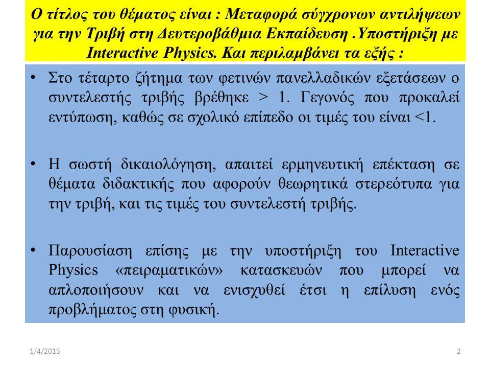 Ο τίτλος του θέματος είναι : Μεταφορά σύγχρονων αντιλήψεων για την Τριβή στη Δευτεροβάθμια Εκπαίδευση.Υποστήριξη με Interactive Physics.