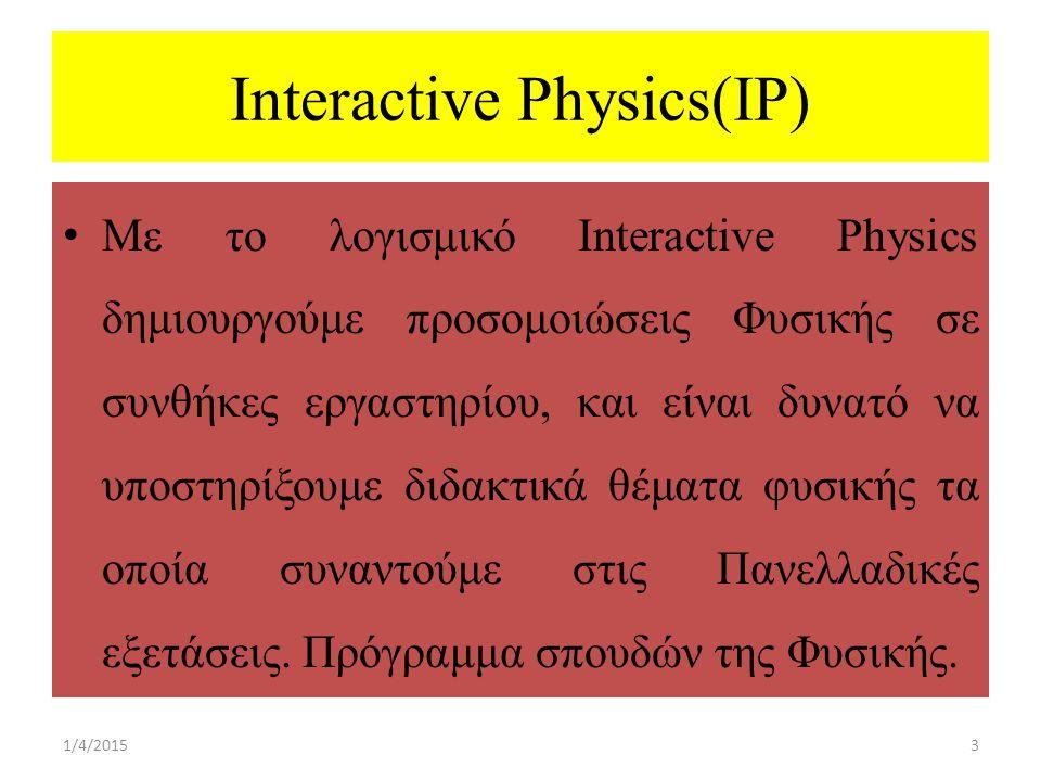 Interactive Physics(IP) Με το λογισμικό Interactive Physics δημιουργούμε προσομοιώσεις Φυσικής σε συνθήκες εργαστηρίου, και είναι δυνατό να υποστηρίξουμε διδακτικά θέματα φυσικής τα οποία συναντούμε στις Πανελλαδικές εξετάσεις.
