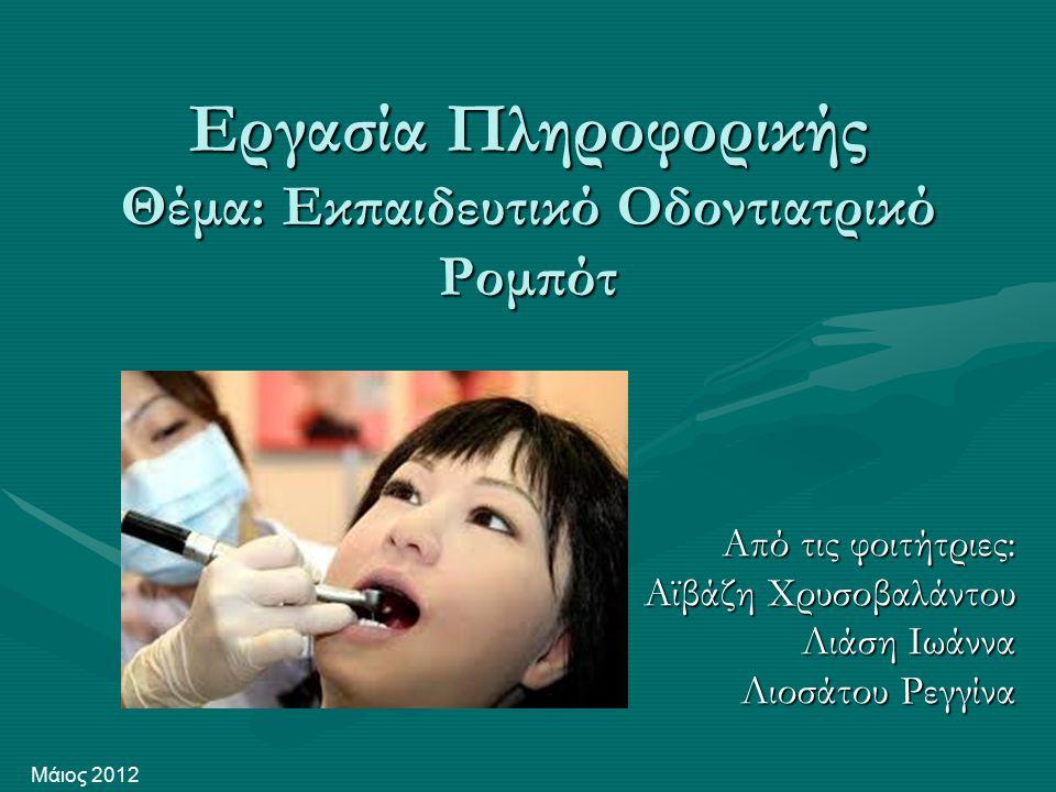 Εργασία Πληροφορικής Θέμα: Εκπαιδευτικό Οδοντιατρικό Ρομπότ Από τις φοιτήτριες: Αϊβάζη Χρυσοβαλάντου Λιάση Ιωάννα Λιοσάτου Ρεγγίνα Μάιος 2012
