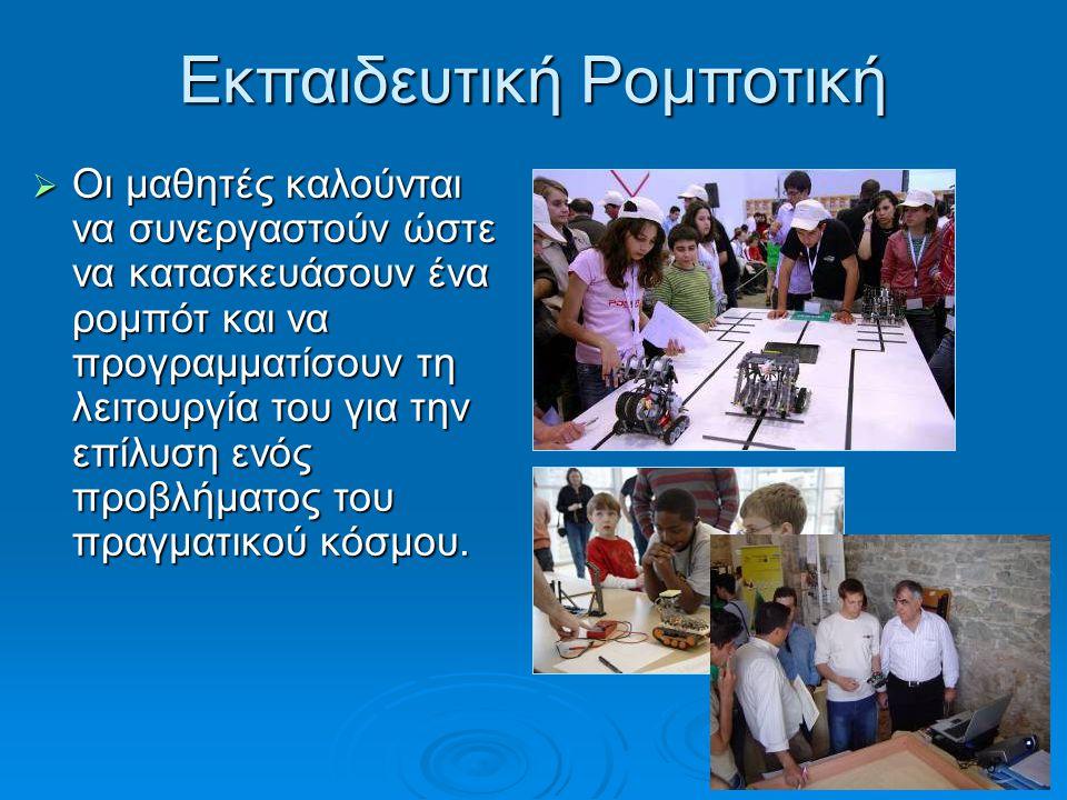 Εκπαιδευτική Ρομποτική  Οι μαθητές καλούνται να συνεργαστούν ώστε να κατασκευάσουν ένα ρομπότ και να προγραμματίσουν τη λειτουργία του για την επίλυσ