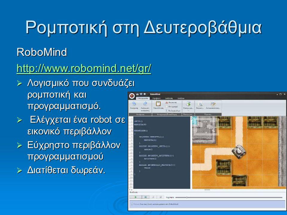 Ρομποτική στη Δευτεροβάθμια RoboMind http://www.robomind.net/gr/  Λογισμικό που συνδυάζει ρομποτική και προγραμματισμό.  Ελέγχεται ένα robot σε εικο