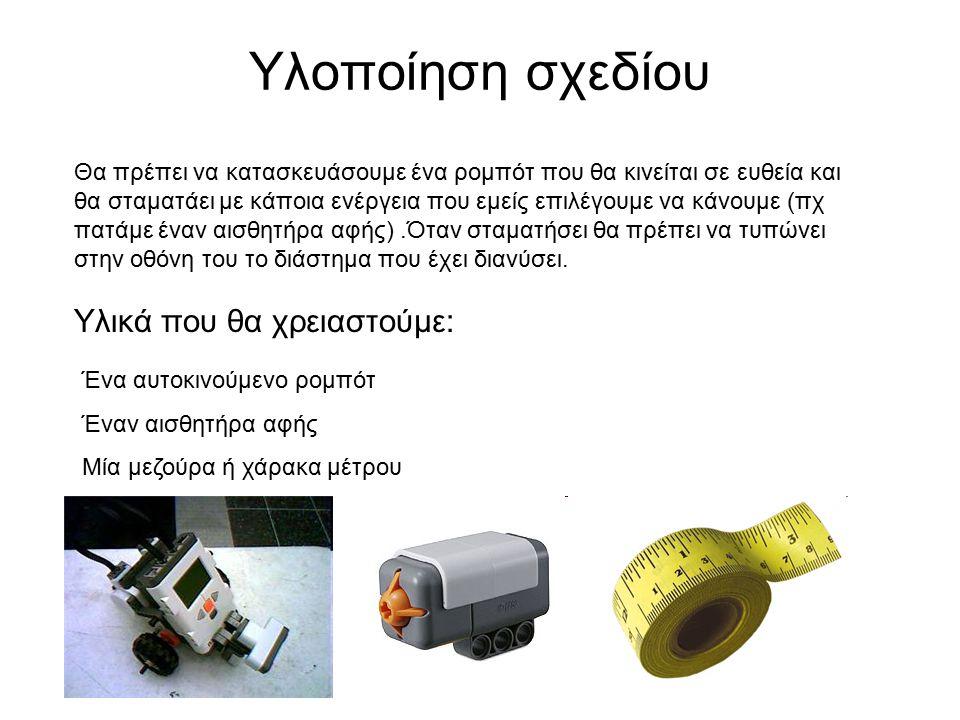 Υλοποίηση σχεδίου Υλικά που θα χρειαστούμε: Ένα αυτοκινούμενο ρομπότ Έναν αισθητήρα αφής Μία μεζούρα ή χάρακα μέτρου Θα πρέπει να κατασκευάσουμε ένα ρομπότ που θα κινείται σε ευθεία και θα σταματάει με κάποια ενέργεια που εμείς επιλέγουμε να κάνουμε (πχ πατάμε έναν αισθητήρα αφής).Όταν σταματήσει θα πρέπει να τυπώνει στην οθόνη του το διάστημα που έχει διανύσει.