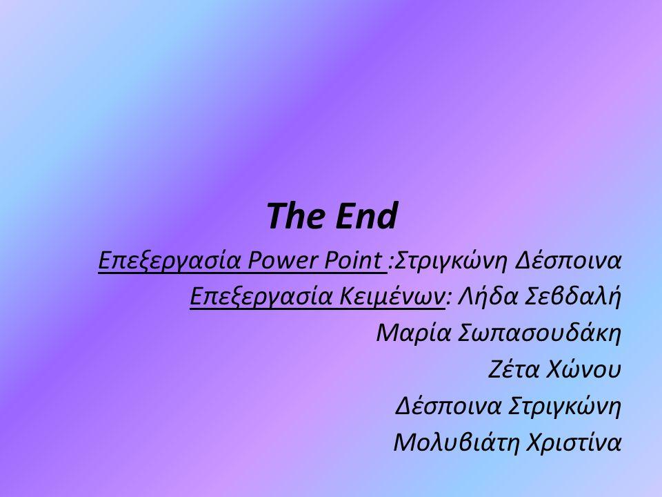 The End Επεξεργασία Power Point :Στριγκώνη Δέσποινα Επεξεργασία Κειμένων: Λήδα Σεβδαλή Μαρία Σωπασουδάκη Ζέτα Χώνου Δέσποινα Στριγκώνη Μολυβιάτη Χριστ