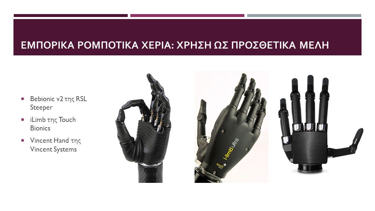 ΣΥΓΚΡΙΤΙΚΟΣ ΠΙΝΑΚΑΣ ΡΟΜΠΟΤΙΚΩΝ ΧΕΡΙΩΝ DevelopersWeight (grams) Overall Size# of Joints DOF# of Actuators Actuation Method Joint Coupling Method Adaptive grip iLimb Pulse (2010) Touch Bionics 460-46580-182 mm long, 80-75 mm wide, 35-45 mm thick 1165DC Motor - Worm Gear Tendon Linking MCP to PIP Yes Vincent Hand (2010) Vincent Systems 1166DC Motor - Worm Gear Linkage spanning MCP to PIP Yes Bebionic v2 (2011) RSL Steeper 495-539190-200 mm long, 84-92 mm wide, 50 mm thick 1165DC Motor - Lead Screw Linkage spanning MCP to PIP Yes