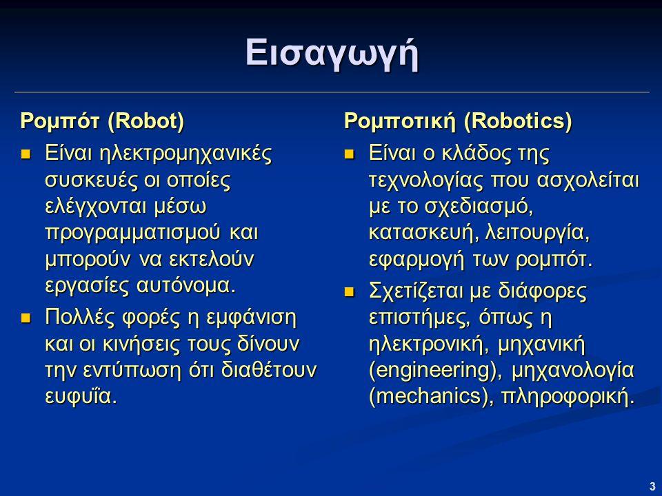 3 Εισαγωγή Ρομπότ (Robot) Είναι ηλεκτρομηχανικές συσκευές οι οποίες ελέγχονται μέσω προγραμματισμού και μπορούν να εκτελούν εργασίες αυτόνομα. Είναι η