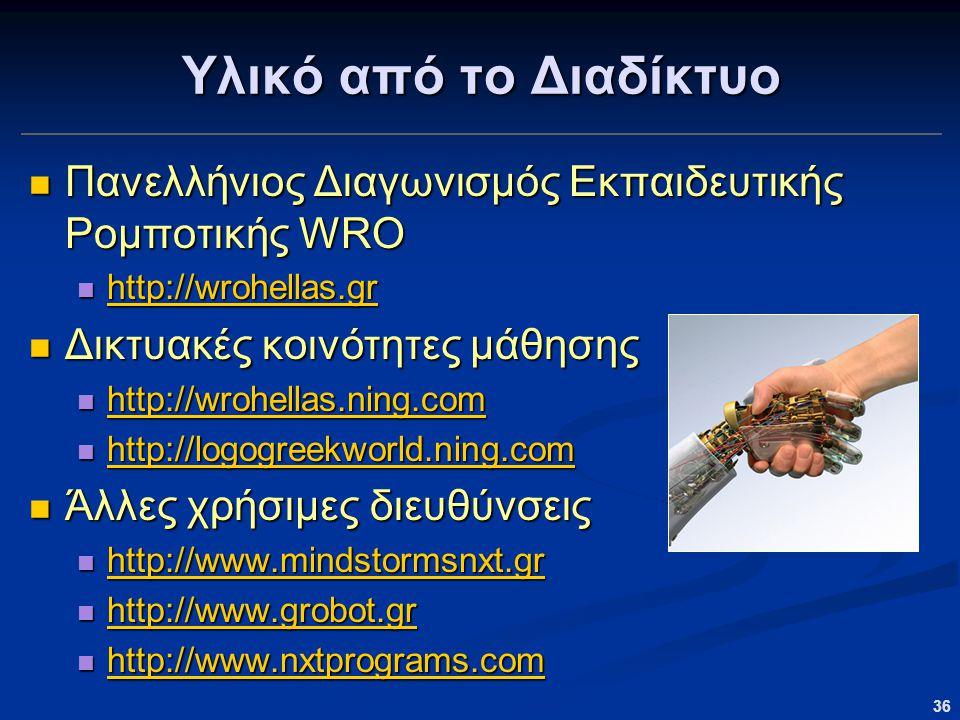36 Υλικό από το Διαδίκτυο Πανελλήνιος Διαγωνισμός Εκπαιδευτικής Ρομποτικής WRO Πανελλήνιος Διαγωνισμός Εκπαιδευτικής Ρομποτικής WRO http://wrohellas.gr http://wrohellas.gr http://wrohellas.gr Δικτυακές κοινότητες μάθησης Δικτυακές κοινότητες μάθησης http://wrohellas.ning.com http://wrohellas.ning.com http://wrohellas.ning.com http://logogreekworld.ning.com http://logogreekworld.ning.com http://logogreekworld.ning.com Άλλες χρήσιμες διευθύνσεις Άλλες χρήσιμες διευθύνσεις http://www.mindstormsnxt.gr http://www.mindstormsnxt.gr http://www.mindstormsnxt.gr http://www.grobot.gr http://www.grobot.gr http://www.grobot.gr http://www.nxtprograms.com http://www.nxtprograms.com http://www.nxtprograms.com