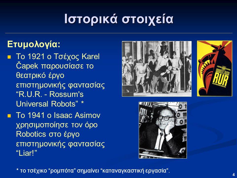 """4 Ιστορικά στοιχεία Ετυμολογία: Το 1921 ο Τσέχος Karel Čapek παρουσίασε το θεατρικό έργο επιστημονικής φαντασίας """"R.U.R. - Rossum's Universal Robots"""""""