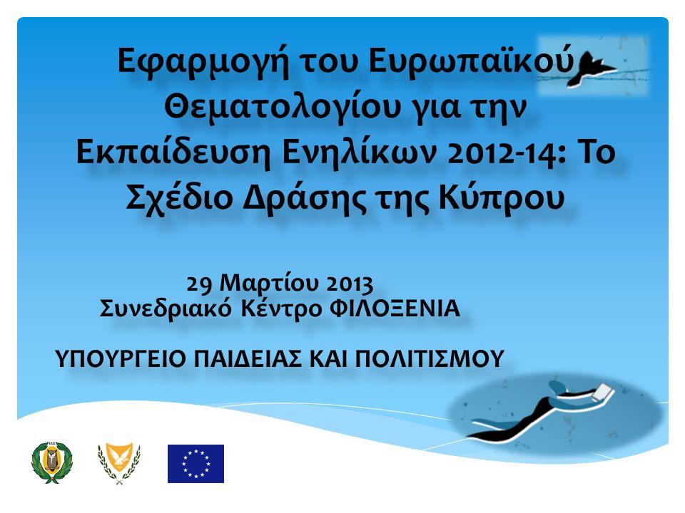 Εφαρμογή του Ευρωπαϊκού Θεματολογίου για την Εκπαίδευση Ενηλίκων 2012-14: Το Σχέδιο Δράσης της Κύπρου 29 Μαρτίου 2013 Συνεδριακό Κέντρο ΦΙΛΟΞΕΝΙΑ ΥΠΟΥΡΓΕΙΟ ΠΑΙΔΕΙΑΣ ΚΑΙ ΠΟΛΙΤΙΣΜΟΥ 29 Μαρτίου 2013 Συνεδριακό Κέντρο ΦΙΛΟΞΕΝΙΑ ΥΠΟΥΡΓΕΙΟ ΠΑΙΔΕΙΑΣ ΚΑΙ ΠΟΛΙΤΙΣΜΟΥ