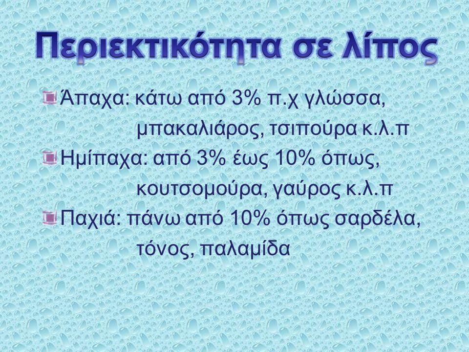 Άπαχα: κάτω από 3% π.χ γλώσσα, μπακαλιάρος, τσιπούρα κ.λ.π Ημίπαχα: από 3% έως 10% όπως, κουτσομούρα, γαύρος κ.λ.π Παχιά: πάνω από 10% όπως σαρδέλα, τ