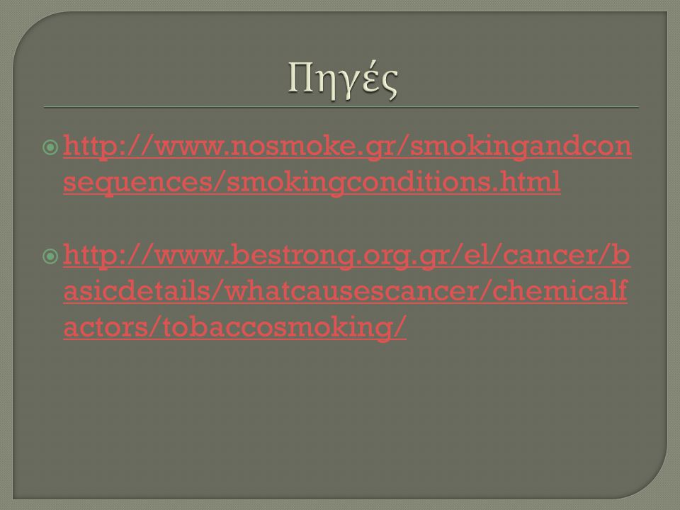  http://www.nosmoke.gr/smokingandcon sequences/smokingconditions.html http://www.nosmoke.gr/smokingandcon sequences/smokingconditions.html  http://www.bestrong.org.gr/el/cancer/b asicdetails/whatcausescancer/chemicalf actors/tobaccosmoking/ http://www.bestrong.org.gr/el/cancer/b asicdetails/whatcausescancer/chemicalf actors/tobaccosmoking/