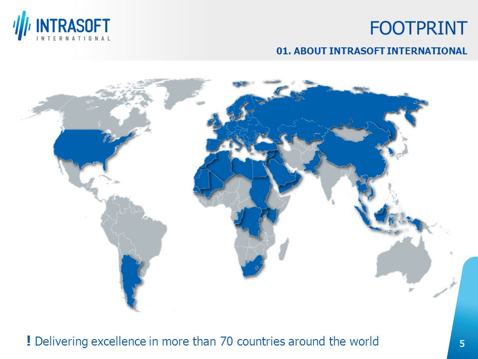 5 ! Delivering excellence in more than 70 countries around the world FOOTPRINT 01. ABOUT INTRASOFT INTERNATIONAL
