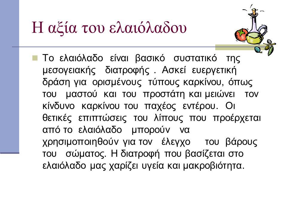 Η αξία του ελαιόλαδου Το ελαιόλαδο είναι βασικό συστατικό της μεσογειακής διατροφής. Ασκεί ευεργετική δράση για ορισμένους τύπους καρκίνου, όπως του μ