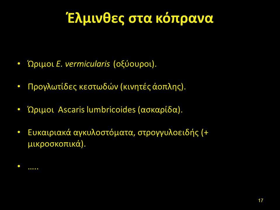 Έλμινθες στα κόπρανα Ώριμοι E. vermicularis (οξύουροι). Προγλωτίδες κεστωδών (κινητές άοπλης). Ώριμοι Ascaris lumbricoides (ασκαρίδα). Ευκαιριακά αγκυ