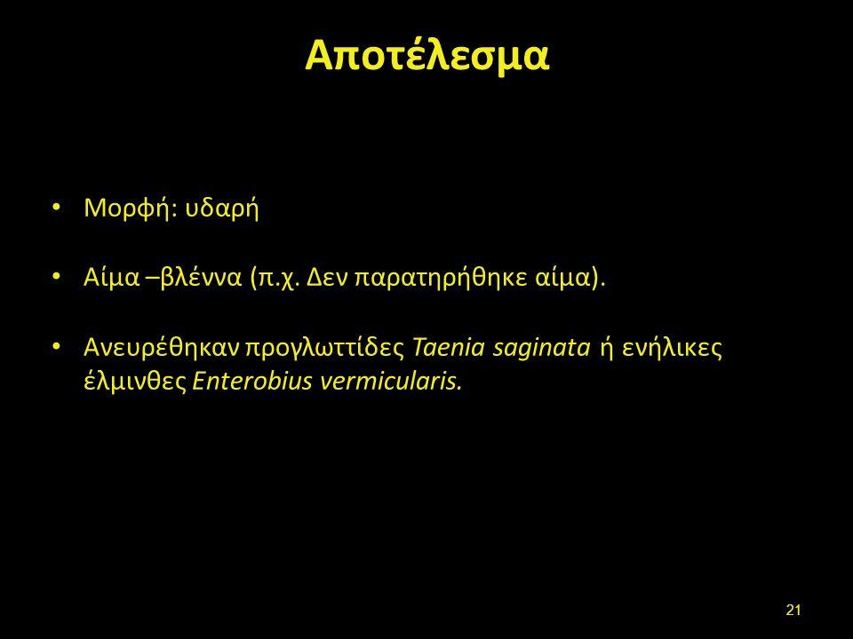 Αποτέλεσμα Μορφή: υδαρή Αίμα –βλέννα (π.χ. Δεν παρατηρήθηκε αίμα). Ανευρέθηκαν προγλωττίδες Taenia saginata ή ενήλικες έλμινθες Enterobius vermiculari
