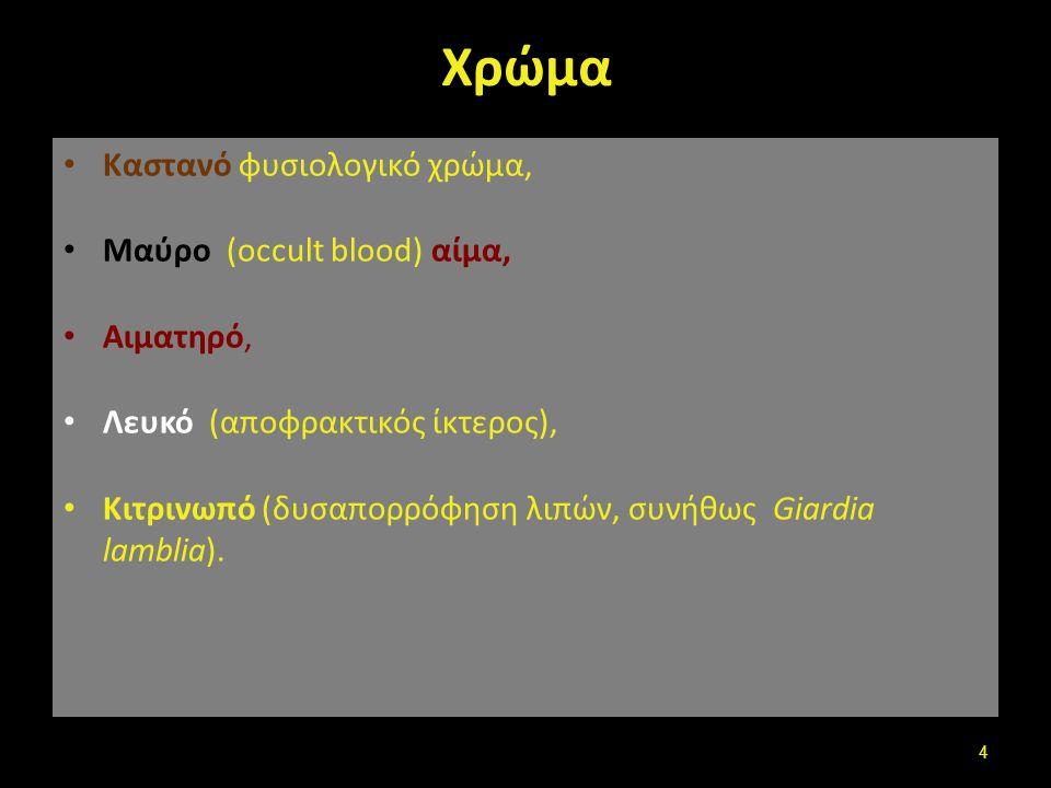 Χρώμα Καστανό φυσιολογικό χρώμα, Μαύρο (occult blood) αίμα, Αιματηρό, Λευκό (αποφρακτικός ίκτερος), Κιτρινωπό (δυσαπορρόφηση λιπών, συνήθως Giardia la