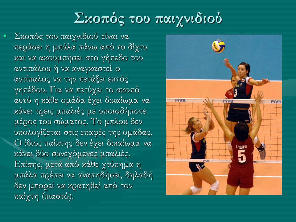 Σκοπός του παιχνιδιού Σκοπός του παιχνιδιού είναι να περάσει η μπάλα πάνω από το δίχτυ και να ακουμπήσει στο γήπεδο του αντιπάλου ή να αναγκαστεί ο αν