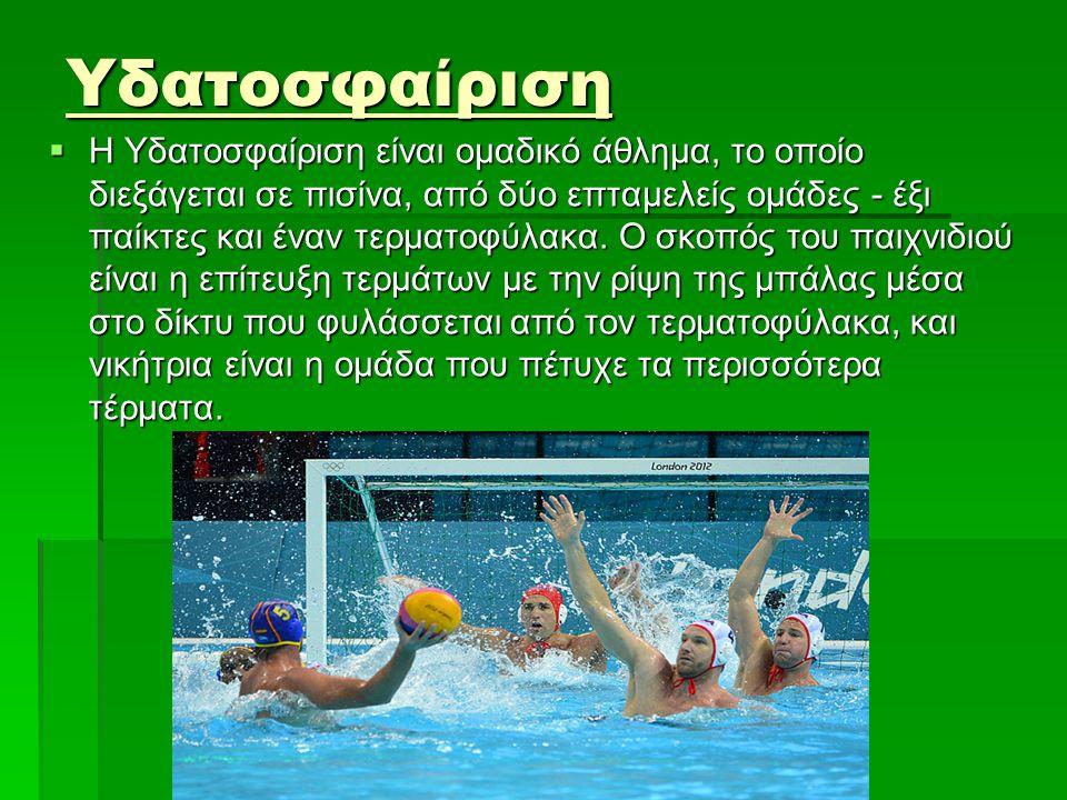 Υδατοσφαίριση  Η Υδατοσφαίριση είναι ομαδικό άθλημα, το οποίο διεξάγεται σε πισίνα, από δύο επταμελείς ομάδες - έξι παίκτες και έναν τερματοφύλακα. Ο