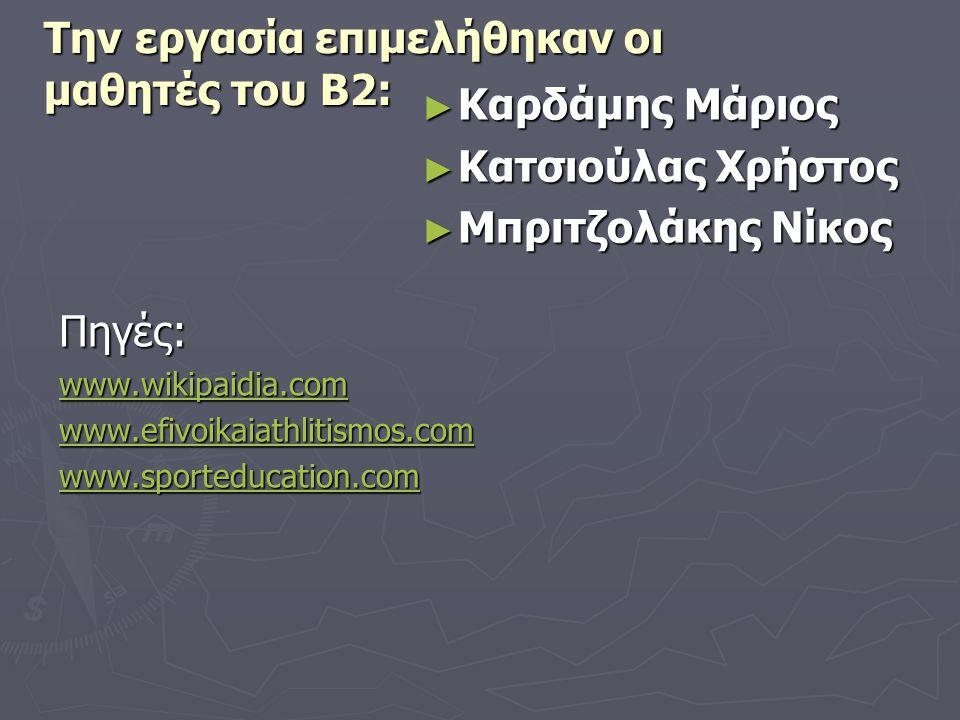 Την εργασία επιμελήθηκαν οι μαθητές του Β2: ► Καρδάμης Μάριος ► Κατσιούλας Χρήστος ► Μπριτζολάκης Νίκος Πηγές: www.wikipaidia.com www.efivoikaiathliti