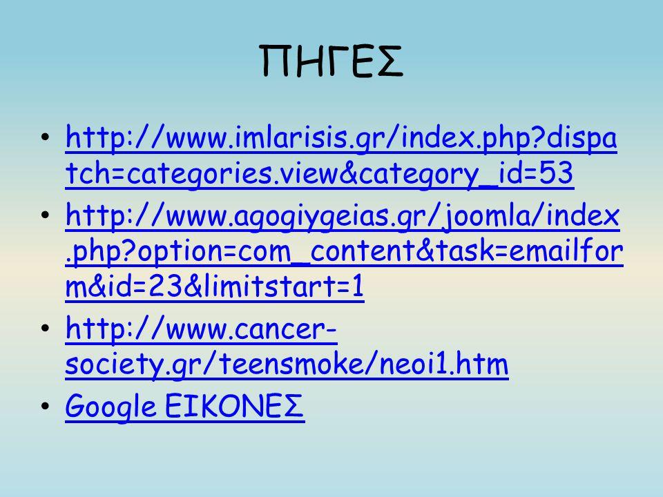 ΠΗΓΕΣ http://www.imlarisis.gr/index.php?dispa tch=categories.view&category_id=53 http://www.imlarisis.gr/index.php?dispa tch=categories.view&category_id=53 http://www.agogiygeias.gr/joomla/index.php?option=com_content&task=emailfor m&id=23&limitstart=1 http://www.agogiygeias.gr/joomla/index.php?option=com_content&task=emailfor m&id=23&limitstart=1 http://www.cancer- society.gr/teensmoke/neoi1.htm http://www.cancer- society.gr/teensmoke/neoi1.htm Google ΕΙΚΟΝΕΣ Google ΕΙΚΟΝΕΣ