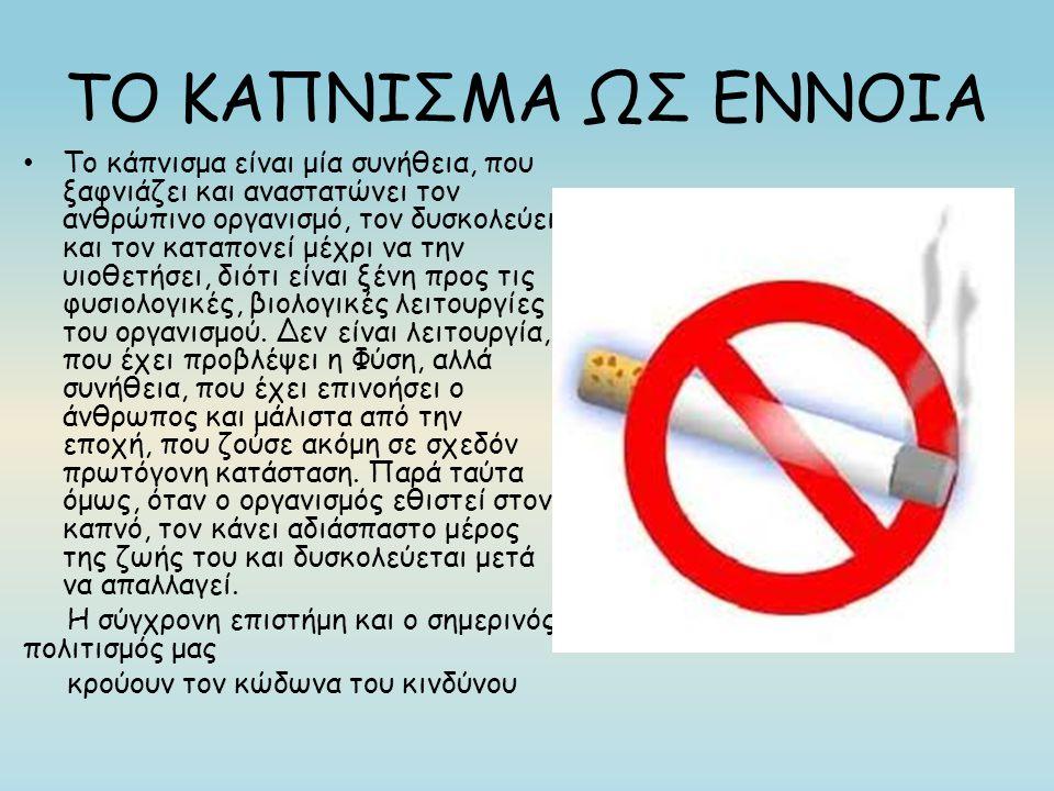 ΤΟ ΚΑΠΝΙΣΜΑ ΩΣ ΕΝΝΟΙΑ Το κάπνισμα είναι μία συνήθεια, που ξαφνιάζει και αναστατώνει τον ανθρώπινο οργανισμό, τον δυσκολεύει και τον καταπονεί μέχρι να την υιοθετήσει, διότι είναι ξένη προς τις φυσιολογικές, βιολογικές λειτουργίες του οργανισμού.