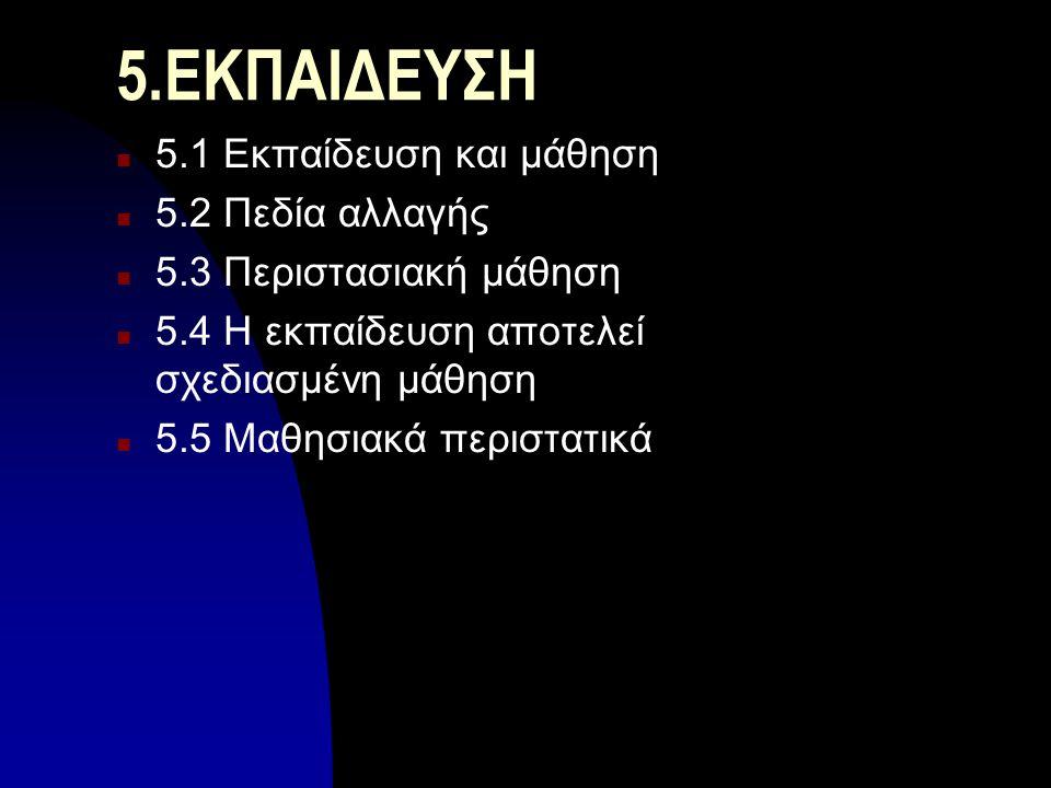 5.ΕΚΠΑΙΔΕΥΣΗ n 5.1 Εκπαίδευση και μάθηση n 5.2 Πεδία αλλαγής n 5.3 Περιστασιακή μάθηση n 5.4 Η εκπαίδευση αποτελεί σχεδιασμένη μάθηση n 5.5 Μαθησιακά περιστατικά