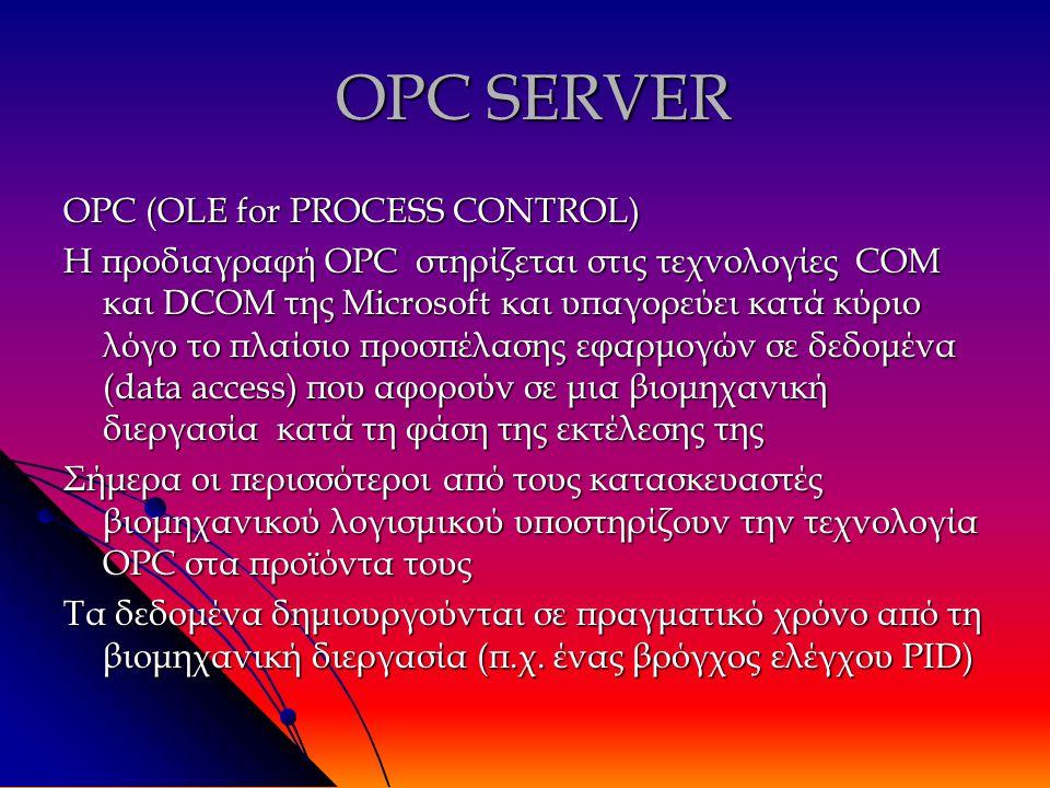 OPC SERVER OPC SERVER OPC (OLE for PROCESS CONTROL) Η προδιαγραφή OPC στηρίζεται στις τεχνολογίες COM και DCOM της Microsoft και υπαγορεύει κατά κύριο λόγο το πλαίσιο προσπέλασης εφαρμογών σε δεδομένα (data access) που αφορούν σε μια βιομηχανική διεργασία κατά τη φάση της εκτέλεσης της Σήμερα οι περισσότεροι από τους κατασκευαστές βιομηχανικού λογισμικού υποστηρίζουν την τεχνολογία OPC στα προϊόντα τους Τα δεδομένα δημιουργούνται σε πραγματικό χρόνο από τη βιομηχανική διεργασία (π.χ.
