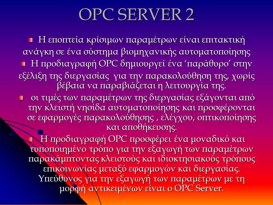 OPC SERVER 2 Η εποπτεία κρίσιμων παραμέτρων είναι επιτακτική ανάγκη σε ένα σύστημα βιομηχανικής αυτοματοποίησης Η προδιαγραφή OPC δημιουργεί ένα 'παράθυρο' στην εξέλιξη της διεργασίας για την παρακολούθηση της, χωρίς βέβαια να παραβιάζεται η λειτουργία της.